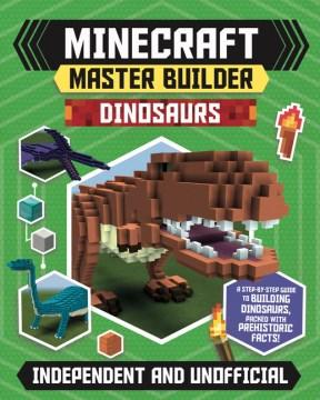Minecraft Master Builder Dinosaurs : Create Fearsome Dinosaurs in Minecraft
