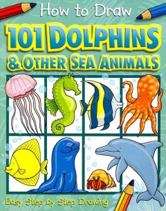 101 dolphins and other sea animals : [easy step by step drawing] / designed and illustrated by Dan Green.