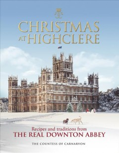 Christmas at Highclere : recipes & traditions from the real Downton Abbey / The Countess of Carnarvon.