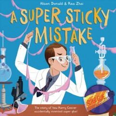 A Super Sticky Mistake : The Story of How Harry Coover Accidentally Invented Super Glue!
