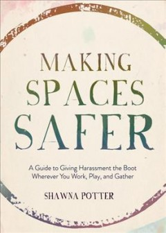 Making Spaces Safer : A Guide to Giving Harassment the Boot Wherever You Work, Play, and Gather