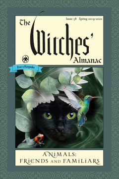 The witches' almanac: issue 38, spring 2019 to spring 2020. Animals: Friends and Familiars Various Authors.