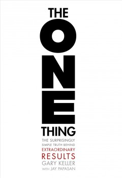 The one thing : the surprisingly simple truth behind extraordinary results Gary Keller with Jay Papasan.