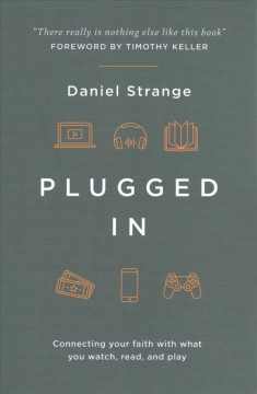 Plugged in : connecting your faith with what you watch, read, and play / Daniel Strange.