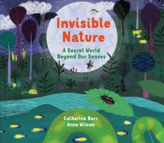 Invisible nature : a secret world beyond our senses / written by Catherine Barr ; illustrated by Anne Wilson.