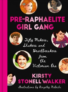 Pre-Raphaelite girl gang : fifty makers, shakers and heartbreakers from the Victorian era / Kirsty Stonell Walker ; illustrations by Kingsley Nebechi
