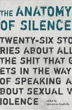 The Anatomy of Silence : Twenty-six Stories About All the Shit That Gets in the Way of Talking About Sexual Violence