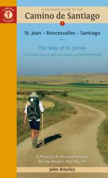 A pilgrim's guide to the Camino de Santiago : Camino Francés : St. Jean Pied de Port, Santiago de Compostela : the ancient pilgrim path also known as The Way of St. James : a practical & mystical manual for the modern-day pilgrim / John Brierley.