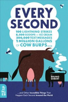 Every Second : 100 Lightning Strikes, 8,000 Scoops of Ice Cream, 200,000 Text Messages, 1 Million Gallons of Cow Burps ... and Other Incredible Things That Happen Ea
