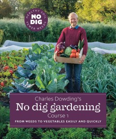 Charles Dowding's No Dig Gardening : Course 1: from Weeds to Vegetables Easily and Quickly