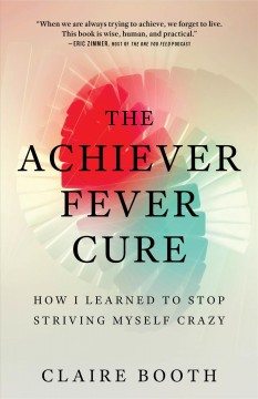 The achiever fever cure : how I learned to stop striving myself crazy Claire Booth.