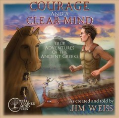 Courage and a clear mind [sound recording] : true adventures of the ancient Greeks / as created and told by Jim Weiss.