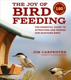 The joy of bird feeding : the essential guide to attracting and feeding out backyard birds / Jim Carpenter, founder of Wild Birds Unlimited.