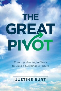 The great pivot Creating Meaningful Work to Build a Sustainable Future / Justine Burt