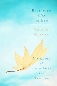 Beginning with the end : a memoir of twin loss and healing / Mary R. Morgan.