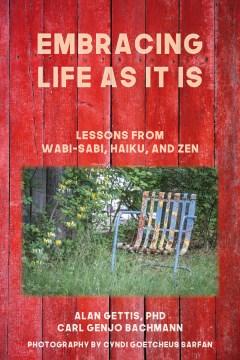Embracing life as it is : lessons from Wabi-sabi, Haiku, and Zen / Alan Gettis, Carl Genjo Bachmann ; photography by Cyndi Goetcheus Sarfan.
