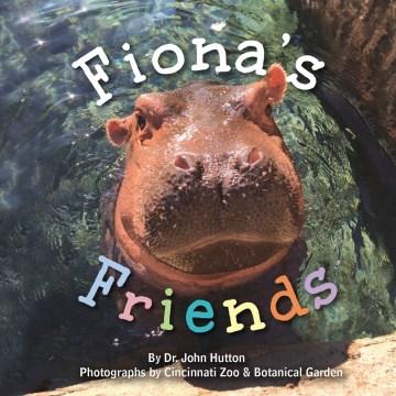 Fiona's friends / by Dr. John Hutton ; photographs by Cincinnati Zoo & Botanical Garden.