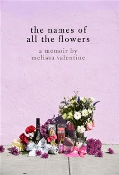 The names of all the flowers / A Memoir
