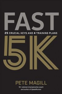 Fast 5K : 25 crucial keys and 4 training plans for your best race / Pete Magill.