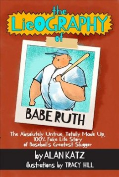 The Lieography of Babe Ruth : The Absolutely Untrue, Totally Made Up, 100% Fake Life Story of Baseball's Greatest Slugger