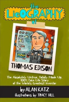 The Lieography of Thomas Edison : The Absolutely Untrue, Totally Made Up, 100% Fake Life Story of the World's Greatest Inventor