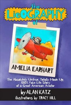The Lieography of Amelia Earhart : The Absolutely Untrue, Totally Made Up, 100% Fake Life Story of a Great American Aviator