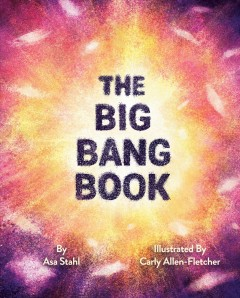 The big bang book / Asa Stahl ; illustrated by Carly Allen-Fletcher.