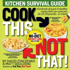 Cook this, not that! : Kitchen survival guide: the no-diet weight loss solution / by David Zinczenko and Matt Coulding..