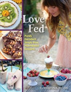 Love fed : purely decadent, simply raw, plant-based desserts / Christina Ross.