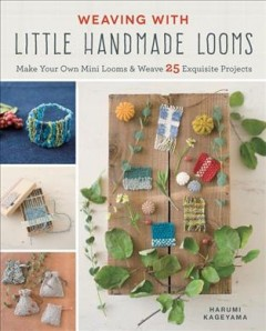 Weaving with little handmade looms : make your own mini looms & weave 25 exquisite projects / Harumi Kageyama.