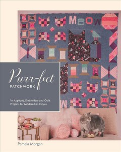 Purr-fect Patchwork : 16 Appliqǔ, Embroidery and Quilt Projects for Modern Cat People