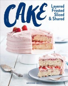 Cake : layered, frosted, sliced & shared / Brooke Bell.