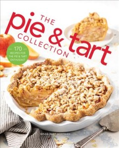 The Pie and Tart Collection : Over 100 Recipes for the Baking Enthusiast