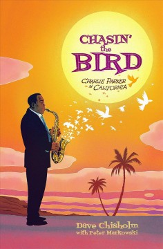 Chasin' the bird : Charlie Parker in California / by Dave Chisholm ; colors (Intro, chapters 1, 2, 3, 4) by Peter Markowski ; foreword by Kareem Abdul-Jabbar.