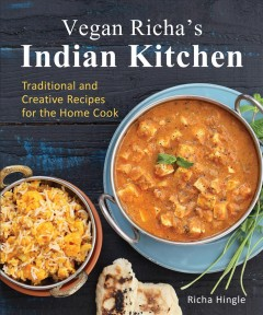 Vegan Richa's Indian kitchen traditional and creative recipes for the home cook / Richa Hingle.