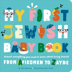 My first Jewish baby book : almost everything you need to know about being Jewish from afikomen to zayde / by Julie Merberg ; illustrated by Beck Feiner.