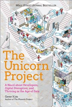The unicorn project : a novel about digital disruption, developers, and overthrowing the ancient powerful order / Gene Kim.