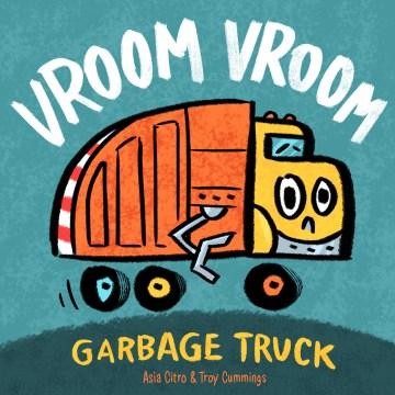 Vroom vroom : garbage truck / Asia Citro & Troy Cummings.
