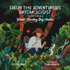 Evelyn the Adventurous Entomologist : The True Story of a World-Traveling Bug Hunter
