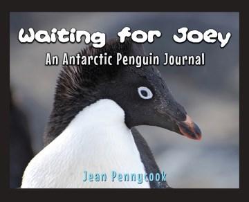 Waiting for Joey : An Antarctic Penguin Journal