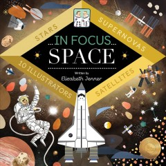 In focus. Space : stars, supernovas, satellites / text by Elizabeth Jenner ; illustrated by Maggie Chiang [and 9 others].