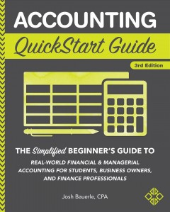 Accounting quickstart guide : the simplified beginner's guide to real-world financial & managerial accounting for students, business owners, and finance professionals Josh Bauerle, CPA.