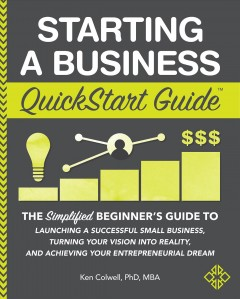 Starting a business : the simplified beginner's guide to launching a successful small business, turning your vision into reality, and achieving your entrepreneurial dream Ken Colwell, PhD, MBA.