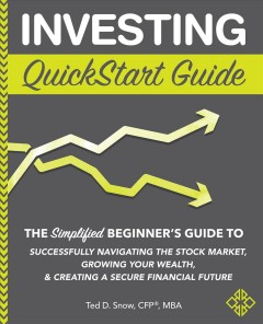 Investing quickstart guide : the simplified beginner's guide to successfully navigating the stock market, growing your wealth, & creating a secure financial future Ted D. Snow, CFP, MBA.