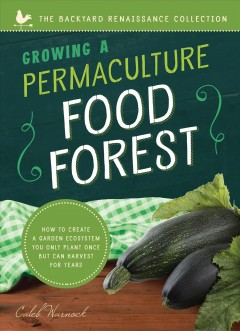 Growing a permaculture food forest : how to create a garden ecosystem you only plant once but can harvest for years Caleb Warnock.