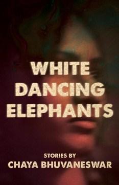 White dancing elephants : stories / Chaya Bhuvaneswar.