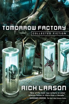 Tomorrow factory : collected speculative fiction / Rich Larson.