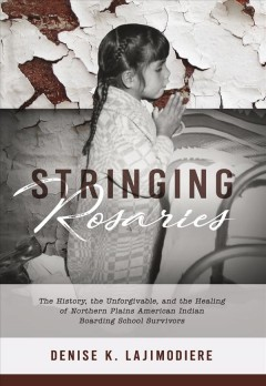 Stringing Rosaries : The History, the Unforgivable, and the Healing of Northern Plains American Indian Boarding School Survivors