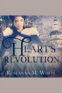 A heart's revolution [electronic resource] / Roseanna M. White.