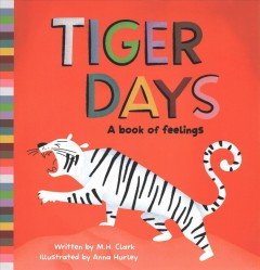 Tiger days : a book of feelings / written by M. H. Clark ; illustrated by Anna Hurley.